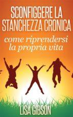 Sconfiggere La Stanchezza Cronica: Come Riprendersi La Propria Vita (ebook)
