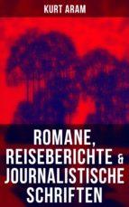 Kurt Aram: Romane, Reiseberichte & Journalistische Schriften (ebook)