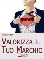 Valorizza il Tuo Marchio. Strategie e Segreti per Costruire un Brand di Sicuro Successo. Ebook Italiano Anteprima Gratis (ebook)