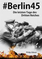 #berlin45:  Die Letzten Tage Des Dritten Reiches (ebook)