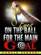 EYES ON THE BALL, FOR THE MAIN GOAL