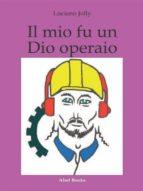 Il mio fu un dio operaio (ebook)