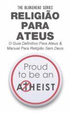 Religião Para Ateus, O Guia Definitivo Para Ateus & Manual Para Religião Sem Deus (ebook)
