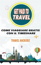 Get Paid To Travel:  Come Viaggiare Gratis Con Il Timeshare (ebook)