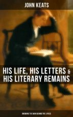 JOHN KEATS: His Life, His Letters & His Literary Remains (Knowing the Man behind the Lyrics) (ebook)