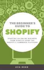 THE BEGINNER'S GUIDE TO SHOPIFY: STARTING AN ONLINE BUSINESS FROM SCRATCH USING THE SHOPIFY E-COMMERCE PLATFORM