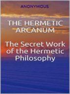 The Hermetic Arcanum - The secret work of the hermetic philosophy (ebook)