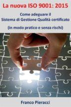 La nuova ISO 9001: 2015: Come adeguare il Sistema di Gestione per la Qualità certificato (in modo pratico e senza rischi) (ebook)