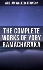 YOGY RAMACHARAKA - COMPLETE WORKS: BHAGAVAD GITA, MYSTIC CHRISTIANITY, YOGI PHILOSOPHY AND ORIENTAL OCCULTISM, THE SPIRIT OF THE UPANISHADS, RAJA YOGA