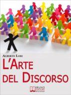L'Arte del Discorso. Dall'Ansia all'Improvvisazione, come Gestire Efficacemente la Comunicazione in Pubblico. (Ebook Italiano - Anteprima Gratis) (ebook)
