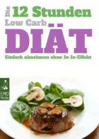 Die 12-Stunden-Low-Carb-Diät - Einfach abnehmen ohne Jo-Jo-Effekt. Tagespläne, Tipps und schlanke Rezepte für das 12-Stunden-Konzept (ebook)