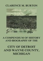 COMPENDIUM OF HISTORY AND BIOGRAPHY OF THE CITY OF DETROIT AND WAYNE COUNTY, MICHIGAN