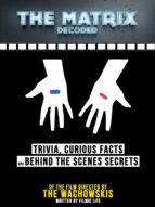 THE MATRIX DECODED: TRIVIA, CURIOUS FACTS AND BEHIND THE SCENES SECRETS - OF THE FILM DIRECTED BY THE WACHOWSKIS