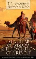 Seven Pillars of Wisdom & The Evolution of a Revolt (Complete Edition with Original Illustrations and Maps) (ebook)