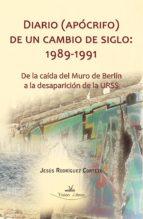 DIARIO (APÓCRIFO) DE UN CAMBIO DE SIGLO: 1989-1991.DE LA CAÍDA DEL MURO DE BERLÍN A LA DESAPARICIÓN DE LA URSS