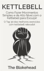 Kettlebell: Como Fazer Movimentos Simples E De Alto Nível Com O Kettlebell Para Esculpir (ebook)