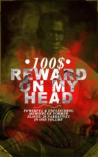 100$ REWARD ON MY HEAD – Powerful & Unflinching Memoirs Of Former Slaves: 28 Narratives in One Volume (ebook)
