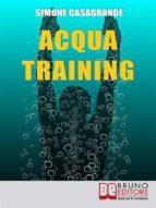 Acqua Training. Come Avere un Fisico Armonioso, un Cuore Forte e uno Spirito Sereno grazie all'Aiuto dell'Acqua. (Ebook Italiano - Anteprima Gratis) (ebook)