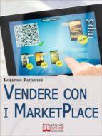 Vendere con i Marketplace. Come Guadagnare Vendendo Testi, Foto e Applicazioni sugli Store Online. (Ebook Italiano - Anteprima Gratis) (ebook)