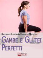 Gambe e glutei perfetti. Dieta, programmi ed esercizi specifici per eliminare la cellulite e tonificare gambe e glutei. (Ebook Italiano - Anteprima Gratis) (ebook)