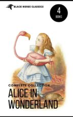 Alice in Wonderland Collection – All Four Books: Alice in Wonderland, Alice Through the Looking Glass, Hunting of the Snark and Alice Underground (Black Horse Classics) (ebook)