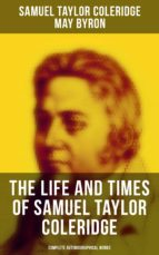 The Life and Times of Samuel Taylor Coleridge: Complete Autobiographical Works (Illustrated Edition) (ebook)
