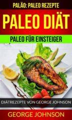 Paleo Diät: Paleo Für Einsteiger - Diätrezepte Von George Johnson (Paläo: Paleo Rezepte) (ebook)