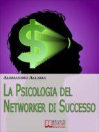 La psicologia del Networker di Successo. Come Forgiare il Giusto Atteggiamento Mentale per la Tua Ascesa nel Network Marketing. (Ebook Italiano - Anteprima Gratis) (ebook)