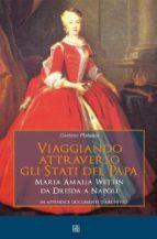 Viaggiando attraverso gli stati del Papa Maria Amalia Wettin da Dresda a Napoli (ebook)