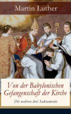 VON DER BABYLONISCHEN GEFANGENSCHAFT DER KIRCHE - DIE WAHREN DREI SAKRAMENTE (VOLLSTÄNDIGE AUSGABE)