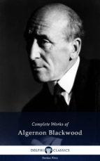 Delphi Complete Novels of Algernon Blackwood (Illustrated) (ebook)