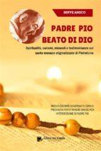 Padre Pio - beato di Dio - Spiritualità, carismi, miracoli e testimonianze sul santo monaco stigmatizzato di Pietrelcina (ebook)