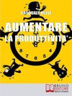 Aumentare la Produttività. Come Organizzare la Gestione del Tempo e delle Risorse per Ottimizzare le Tue Capacità Produttive. (Ebook Italiano - Anteprima Gratis) (ebook)
