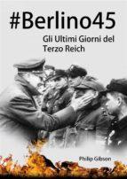 #berlino45: Gli Ultimi Giorni Del Terzo Reich (ebook)