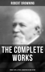 The Complete Works of Robert Browning: Poems, Plays, Letters & Biographies in One Edition (ebook)