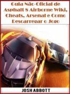 Guia Não-Oficial De Asphalt 8 Airborne Wiki, Cheats, Arsenal E Como Descarregar O Jogo (ebook)