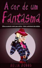 A Cor De Um Fantasma  (O Livro Secreto De Colorir Para Adultos - Séries Confortáveis De Mistério) (ebook)