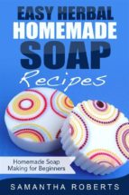 Easy Herbal Homemade Soap Recipes: Homemade Soap Making for Beginners