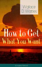 How to Get What You Want (Complete Edition): From one of The New Thought pioneers, author of The Science of Getting Rich, The Science of Being Well, The Science of Being Great, Hellfire Harrison, How to Promote Yourself and A New Christ (ebook)