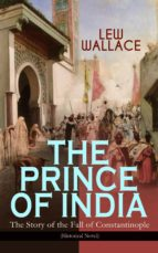 THE PRINCE OF INDIA ? THE STORY OF THE FALL OF CONSTANTINOPLE (HISTORICAL NOVEL)