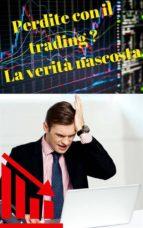 Perdite con il trading ? La verità nascosta  (ebook)