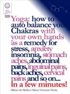 Reiki - Yoga: how to auto balance your Chakras with your own hands as a remedy for stress, anxiety insomnia, stomach aches, abdominal pains, inguinal pains, back aches, cervical pains and so on... in a few minutes!