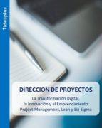 DIRECCIÓN DE PROYECTOS. LA TRANSFORMACIÓN DIGITAL, LA INNOVACIÓN Y EL EMPRENDIMIENTO. PROJECT MANAGEMENT, LEAN Y SIX-SIGMA.