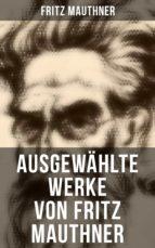 Fritz Mauthner: Kritiken, Philosophische Aufsätze, Erzählungen, Kulturgeschichtliche Schriften, Romane, Autobiografie und mehr (ebook)