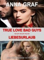 TRUE LOVE BAD GUYS & LIEBESURLAUB
