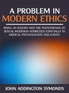 A problem in modern  ethics -  being an  inquiry into the phenomenon of sexual inversion addressed especially to medical psyhologist and jurists               (ebook)