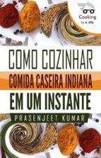 Como Cozinhar Comida Caseira Indiana Em Um Instante (ebook)