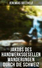 Jakobs des Handwerksgesellen Wanderungen durch die Schweiz (Vollständige Ausgabe) (ebook)