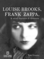LOUISE BROOKS, FRANK ZAPPA, & OTHER CHARMERS & DREAMERS