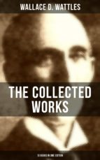 THE COLLECTED WORKS OF WALLACE D. WATTLES (10 Books in One Edition) (ebook)